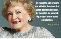 Oh Betty!: My thoughts and prayers  are with the Senators that  Voted down gun control.  My thoughts do your job.  My prayer you're voted  out of office.  Betty White Oh Betty!