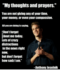 """thoughts and prayers: """"My thoughts and prayers.""""  You are not giving any of yourtime,  your money, or even your compassion.  All you are doingis saying,  Don't forget  about me today.  Lots of crazy  distractions  in the news right  NOW  but don't forget  how sadZ lam.  Anthony Jeselnik"""