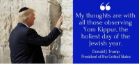 Trump, United, and Jewish: My thoughts are with  all those observing  Yom Kippur, the  holiest day of the  Jewish year.  Donald J.Trump  President of the United States My thoughts are with all those observing Yom Kippur, the holiest day of the Jewish year.