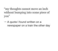 "Train, Quote, and Inch: ""my thoughts cannot move an inch  without bumping into some piece of  you""  A quote I found written on a  newspaper on a train the other day"