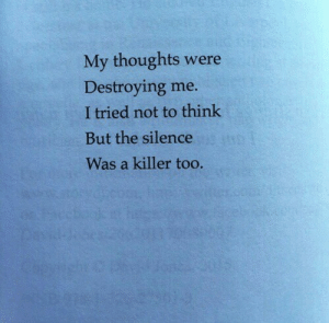 Silence, Think, and Killer: My thoughts were  Destroying me.  I tried not to think  But the silence  Was a killer too.