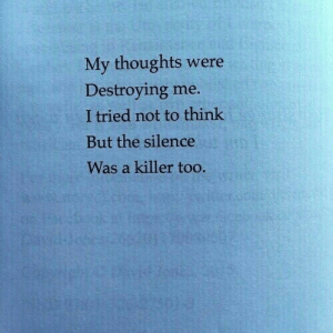 my thoughts: My thoughts were  Destroying me.  I tried not to think  But the silence  Was a killer too.