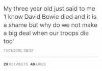 """Dank, David Bowie, and Stuff: My three year old just said to me  """"I know David Bowie died and it is  a shame but why do we not make  a big deal when our troops die  too'  11/01/2016, 09:37  29  RETWEETS  49  LIKES 'Stuff that never happened' marathon."""