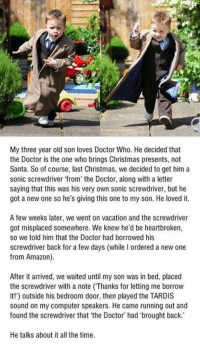 That's an awesome childhood. https://9gag.com/gag/aBKdw2O?ref=fbpic: My three year old son loves Doctor Who. He decided that  the Doctor is the one who brings Christmas presents, not  Santa. So of course, last Christmas, we decided to get him a  sonic screwdriver from the Doctor, along with a letter  saying that this was his very own sonic screwdriver, but he  got a new one so he's giving this one to my son. He loved it.  A few weeks later, we went on vacation and the screwdriver  got misplaced somewhere. We knew he'd be heartbroken,  so we told him that the Doctor had borrowed his  screwdriver back for a few days (while I ordered a new one  from Amazon).  After it arrived, we waited until my son was in bed, placed  the screwdriver with a note (Thanks for letting me borrow  it!) outside his bedroom door, then played the TARDIS  sound on my computer speakers. He came running out and  found the screwdriver that 'the Doctor' had 'brought back.  He talks about it all the time. That's an awesome childhood. https://9gag.com/gag/aBKdw2O?ref=fbpic