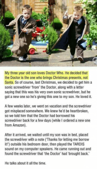 <p>Wholesome parenting</p>: My three year old son loves Doctor Who. He decided that  the Doctor is the one who brings Christmas presents, not  Santa. So of course, last Christmas, we decided to get him a  sonic screwdriver from the Doctor, along with a letter  saying that this was his very own sonic screwdriver, but he  got a new one so he's giving this one to my son. He loved it.  A few weeks later, we went on vacation and the screwdriver  got misplaced somewhere. We knew he'd be heartbroken,  so we told him that the Doctor had borrowed his  screwdriver back for a few days (while I ordered a new one  from Amazon).  After it arrived, we waited until my son was in bed, placed  the screwdriver with a note (Thanks for letting me borrow  it!) outside his bedroom door, then played the TARDIS  sound on my computer speakers. He came running out and  found the screwdriver that the Doctor' had 'brought back.  He talks about it all the time <p>Wholesome parenting</p>