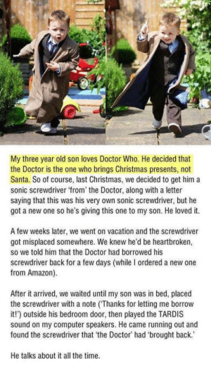 Amazon, Christmas, and Doctor: My three year old son loves Doctor Who. He decided that  the Doctor is the one who brings Christmas presents, not  Santa. So of course, last Christmas, we decided to get him a  sonic screwdriver from' the Doctor, along with a letter  saying that this was his very own sonic screwdriver, but he  got a new one so he's giving this one to my son. He loved it.  A few weeks later, we went on vacation and the screwdriver  got misplaced somewhere. We knew he'd be heartbroken,  so we told him that the Doctor had borrowed his  screwdriver back for a few days (while I ordered a new one  from Amazon)  After it arrived, we waited until my son was in bed, placed  the screwdriver with a note (Thanks for letting me borrow  it!) outside his bedroom door, then played the TARDIS  sound on my computer speakers. He came running out and  found the screwdriver that the Doctor had 'brought back.  He talks about it all the time Wholesome Parents!