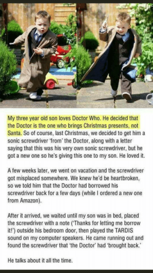 Wholesome childhood story: My three year old son loves Doctor Who. He decided that  the Doctor is the one who brings Christmas presents, not  Santa. So of course, last Christmas, we decided to get him a  sonic screwdriver from' the Doctor, along with a letter  saying that this was his very own sonic screwdriver, but he  got a new one so he's giving this one to my son. He loved it.  A few weeks later, we went on vacation and the screwdriver  got misplaced somewhere. We knew he'd be heartbroken,  so we told him that the Doctor had borrowed his  screwdriver back for a few days (while I ordered a new one  from Amazon).  After it arrived, we waited until my son was in bed, placed  the screwdriver with a note (Thanks for letting me borrow  it!') outside his bedroom door, then played the TARDIS  sound on my computer speakers. He came running out and  found the screwdriver that 'the Doctor' had 'brought back.  He talks about it all the time. Wholesome childhood story
