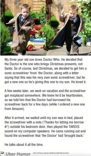 Parenting Level: 676568http://meme-rage.tumblr.com: My three year old son loves Doctor Who. He decided that  the Doctor is the one who brings Christmas presents, not  Santa. So of course, last Christmas, we decided to get him a  sonic screwdriver 'from' the Doctor, along with a letter  saying that this was his very own sonic screwdriver, but he  got a new one so he's giving this one to my son. He loved it.  A few weeks later, we went on vacation and the screwdriver  got misplaced somewhere. We knew he'd be heartbroken,  so we told him that the Doctor had borrowed his  screwdriver back for a few days (while I ordered a new one  from Amazon).  After it arrived, we waited until my son was in bed, placed  the screwdriver with a note (Thanks for letting me borrow  it!') outside his bedroom door, then played the TARDIS  sound on my computer speakers. He came running out and  found the screwdriver that 'the Doctor' had 'brought back.'  He talks about it all the time.  I did not have sexual relations with that woman,  Uber H  umor Parenting Level: 676568http://meme-rage.tumblr.com