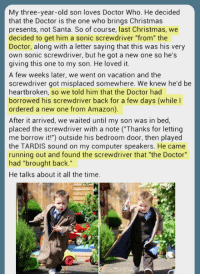 "<p>Some Parents Are Just Brilliant.</p>: My three-year-old son loves Doctor Who. He decided  that the Doctor is the one who brings Christmas  presents, not Santa. So of course, last Christmas, we  decided to get him a sonic screwdriver ""from"" the  Doctor, along with a letter saying that this was his very  own sonic screwdriver, but he got a new one so he's  giving this one to my son. He loved it.  A few weeks later, we went on vacation and the  screwdriver got misplaced somewhere. We knew he'd be  heartbroken, so we told him that the Doctor had  borrowed his screwdriver back for a few days (while I  ordered a new one from Amazon)  After it arrived, we waited until my son was in bed,  placed the screwdriver with a note ( Thanks for letting  me borrow it!"") outside his bedroom door, then played  the TARDIS sound on my computer speakers. He came  running out and found the screwdriver that ""the Doctor""  had ""brought back.""  He talks about it all the time. <p>Some Parents Are Just Brilliant.</p>"