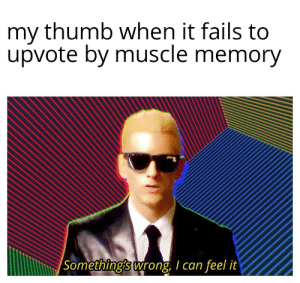 Phone, Dank Memes, and Can: my thumb when it fails to  upvote by muscle memory   Something's wrong, I can feel it Is it wierd to use both hands on phone.