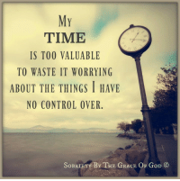 MY  TIME  IS TOO VALUABLE  TO WASTE IT WORRYING  ABOUT THE THINGS I HAVE  NO CONTROL OVER  SoBRIETY BY THE GRACE OF GoD CO My time is too valuable to waste it worrying about the things I have no control over.