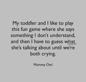 SO MUCH FUN.  (via Mommy Owl by Lauren Lodder): My toddler and I like to play  this fun game where she says  something I don't understand,  and then I have to guess what  she's talking about until we're  both crying.  Mommy Owl  Mommy Owl SO MUCH FUN.  (via Mommy Owl by Lauren Lodder)