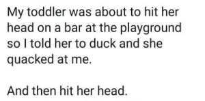 .: My toddler was about to hit her  head on a bar at the playground  so I told her to duck and she  quacked at me.  And then hit her head. .