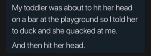 Funny, Head, and Duck: My toddler was about to hit her head  on a bar at the playground so I told her  to duck and she quacked at me.  And then hit her head. I thought this was funny