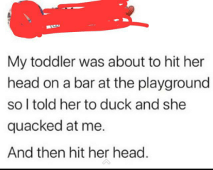 Head, Lol, and Duck: My toddler was about to hit her  head on a bar at the playground  so I told her to duck and she  quacked at me.  And then hit her head. sure lol
