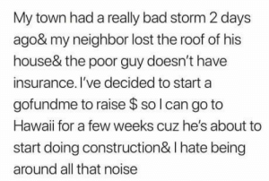 Bad, Lost, and Hawaii: My town had a really bad storm 2 days  ago& my neighbor lost the roof of his  house& the poor guy doesn't have  insurance. I've decided to start a  gofundme to raise $ so l can go to  Hawaii for a few weeks cuz he's about to  start doing construction& I hate being  around all that noise Big Storm