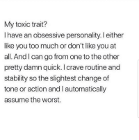 Latinos, Memes, and The Worst: My toxic trait?  I have an obsessive personality. I either  like you too much or don't like you at  all. And I can go from one to the other  pretty damn quick. I crave routine and  stability so the slightest change of  tone or action and I automatically  assume the worst. Ehhh 😩😩😂😂 🔥 Follow Us 👉 @latinoswithattitude 🔥 latinosbelike latinasbelike latinoproblems mexicansbelike mexican mexicanproblems hispanicsbelike hispanic hispanicproblems latina latinas latino latinos hispanicsbe