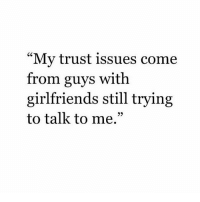 "Or wives. FxckedUpGeneration: ""My trust issues come  from guys with  girlfriends still trying  to talk to me."" Or wives. FxckedUpGeneration"