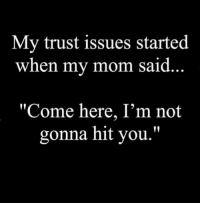 "bahahahahaha YES!: My trust issues started  when my mom said  ""Come here, I'm not  gonna hit you."" bahahahahaha YES!"
