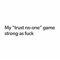 "facts: My ""trust no one"" game  strong as fuck facts"