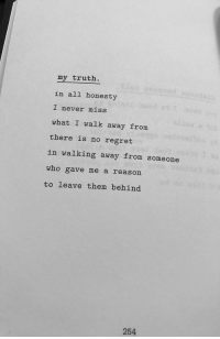 no regret: my truth  in all honesty  I never miss  what I walk away from  there is no regret  in walking away from someone  who gave me a reason  to leave them behind  254