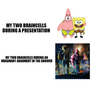 Be Like, Shower, and Dank Memes: MY TWO BRAINCELLS  DURING A PRESENTATION  MY TWO BRAINCELLS DURING AN  IMAGINARY ARGUMENT IN THE SHOWER It really be like that
