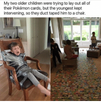 I JUST NOW REALIZE I HAVENT POSTED ALL DAY OMFG IM SO SORRY I WAS BINGE WATCHING THE REST OF SEASON FOUR OF GLEE BECAUSE I DIDNT GET TO FINISH IT FRIDAY: My two older children were trying to lay out all of  their Pokémon cards, but the youngest kept  intervening, so they duct taped him to a chair. I JUST NOW REALIZE I HAVENT POSTED ALL DAY OMFG IM SO SORRY I WAS BINGE WATCHING THE REST OF SEASON FOUR OF GLEE BECAUSE I DIDNT GET TO FINISH IT FRIDAY