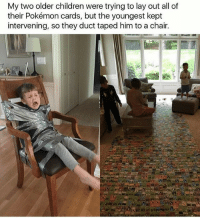 Anime, Charmander, and Children: My two older children were trying to lay out all of  their Pokémon cards, but the youngest kept  intervening, so they duct taped him to a chair. Desperate times call for desperate measures … I would actually duct tape the beejeezus out of him lol 😂 - Sent in by FunnyPokemonAmbassador @Turtw1g ! Thanks! ___________ Want to become an official Funny Pokemon Ambassador too? Then DM us your best and funniest pokemon memes to feature 😀 ___________ pokemon nintendo anime art geek deviantart naruto funny comics pikachu meme playstation dankmemes pokemoncards followme gamer charizard pokemontcg dank pokemongo pokemony squirtle likeme lol disney nintendoswitch charmander