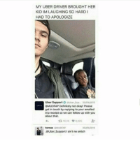 Definitely, Memes, and Snitch: MY UBER DRIVER BROUGHT HER  KID IM LAUGHING SO HARD I  HAD TO APOLOGIZE  Uber SupportsUber Sup. 25/09/2015  EMUDFAP Definitely not okay! Please  get in touch by replying to your emailed  trip receipt so we can follow up with you  about that  わt310.4K 6,325  tomas SMUDFAP  25/00/2015  @Uber Support I ain't no snitch i laug