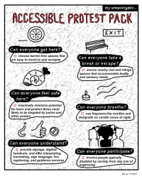 fknroyal: If one of the goals of your protest is to attain maximal reach for your cause, but you aren't taking steps to make your action accessible, you're lack of inclusivity will be a detriment to your own goal! Here are some things for organizers to keep in mind for tomorrow's March For Our Lives and all protests.  To support the students of Marjory Stoneman Douglas High School and the 30,000 people killed by guns every year, check out these links to find a march in your community, sign the petition to end gun violence, or donate to the March For Our Lives action fund . : my unapologetic...  ACCESSIBLE PROTEST PACK  EX  Can everyone qet here?  choose barrier-free spaces that  Can everyone take a  break or escape?  are easy to travel to and navigate  ..  く$,  secure nearby rest and refuge :/  spaces that accommodate bodily  and sensory needs  Can everyone feel safe  here?  maximally minimize potential  Can everyone breathe?  for harm and protect those most  likely to be targeted by police and  other powers  D use fragrance-fee candles and  designate no candle zones at vigil.s  Can everyone understand?  O provide signage, digitize  handouts, and offer interpreting  translating, sign language, live  captioning, and guidence services  Can everyone participate?  O involve people typically  disabled by society from day one of  organizing fknroyal: If one of the goals of your protest is to attain maximal reach for your cause, but you aren't taking steps to make your action accessible, you're lack of inclusivity will be a detriment to your own goal! Here are some things for organizers to keep in mind for tomorrow's March For Our Lives and all protests.  To support the students of Marjory Stoneman Douglas High School and the 30,000 people killed by guns every year, check out these links to find a march in your community, sign the petition to end gun violence, or donate to the March For Our Lives action fund .