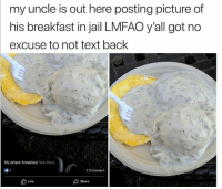 50 Funny Food Memes That'll Keep You Laughing For Hours: my uncle is out here posting picture of  his breakfast in jail LMFAO y'all got no  excuse to not text back  My prison breakfast See More  1 Comment  b Like  Share 50 Funny Food Memes That'll Keep You Laughing For Hours