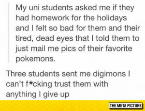 lolzandtrollz:Teacher Tries To Be Supportive: My uni students asked me if they  had homework for the holidays  and I felt so bad for them and their  tired, dead eyes that I told them to  just mail me pics of their favorite  pokemons.  Three students sent me digimons l  can't f*cking trust them witlh  anything I give up  THE META PICTURE lolzandtrollz:Teacher Tries To Be Supportive
