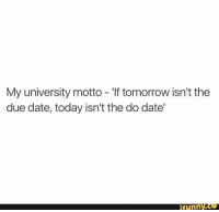 @studentlifeproblems: My university motto - 'If tomorrow isn't the  due date, today isn't the do date'  funny.c @studentlifeproblems