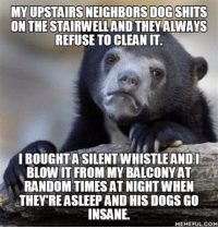Insanity: MY UPSTAIRS NEIGHBORS DOG SHITS  ON THE  STAIRWELLAND THEY ALWAYS  REFUSE TO CLEANIT.  IBOUGHTASILENTWHISTLEANDI  BLOW IT FROM MY BALCONYAT  RANDOM TIMES AT NIGHTWHEN  THEY REASLEEPAND HIS DOGS GO  INSANE.  MEMEFUL COM