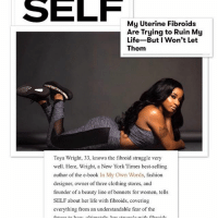 Memes, 🤖, and Founder: My Uterine Fibroids  Are Trying to Ruin My  Life-But Won't Let  Them  Toya Wright, 33, knows the fibroid struggle very  well. Here, Wright, a New York Times best-selling  author of the e-book  In My Own Words  fashion  designer, owner of three clothing stores, and  founder of a beauty line of bonnets for women, tells  SELF about her life with fibroids, covering  everything from an understandable fear of the ToyaWright for SelfMagazine