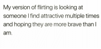 Brave, Looking, and They: My version of flirting is looking at  someone I find attractive multiple times  and hoping they are more brave than l  am. 😂😏😜