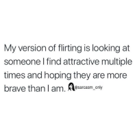 Funny, Memes, and Brave: My version of flirting is looking at  someone I find attractive multiple  times and hoping they are more  brave than l am. lesarcasm SarcasmOnly