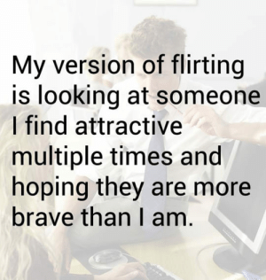 Tumblr, Blog, and Brave: My version of flirting  is looking at someone  I find attractive  multiple times and  hoping they are more  brave than I am srsfunny:I Just Hope It's Not Obvious