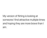 Brave, Looking, and They: My version of flirting is looking at  someone l find attractive multiple times  and hoping they are more brave than l  am
