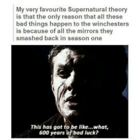 Memes, Luck, and Bad Luck: My very favourite Supernatural theory  is that the only reason that all these  bad things happen to the winchesters  is because of all the mirrors they  smashed back in season one  This has got to be like...what,  600 years of bad luck? 🙄🙄🙄