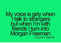 talking to strangers: My voice is girly when  I talk to strangers  but when I'm with  mends tum into  Morgan Freeman.  omg, That's Totally Me.