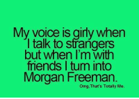 talking to strangers: My voice is girly when  I talk to strangers  but when I'm with  friends I tum into  Morgan Freeman.  Omg, That's Totally Me.