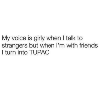 talking to strangers: My voice is girly when l talk to  strangers but when I'm with friends  I turn into TUPAC