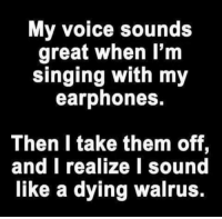 walruse: My voice sounds  great when I'm  singing with my  earphones.  Then I take them off  and I realize I sound  like a dying walrus.