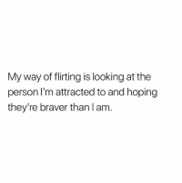 Memes, 🤖, and Looking: My way of flirting is looking at the  person I'm attracted to and hoping  they're braver than l am Is this you? 😂