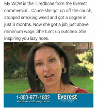 College, Everest College, and Hoes: My WCW is the lil redbone from the Everest  commercial... Cause she got up off the couch,  stopped smoking weed and got a degree in  just 3 months. Now she got a job just above  minimum wage. She turnt up outchea. She  inspiring you lazy hoes.  1-800-977-1802 Everest  COLLEGE  VisitEverestCollcge.com 😍😍😍😂😂😂 mamiasf wcw LMMFAO