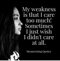 mesmerized: My weakness  is that I care  too much!  Sometimes  I just wish  I didn't care  at all  Mesmerizing Quotes
