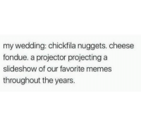 Memes, Wedding, and Cheese: my wedding: chickfila nuggets. cheese  fondue. a projector projecting a  slideshow of our favorite memes  throughout the years.