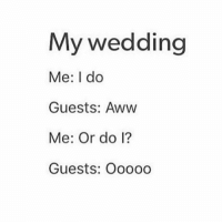Aww, Memes, and Wedding: My wedding  Me: I do  Guests: Aww  Me: Or do l?  Guests: Ooo00 😂