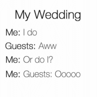 Awwe: My Wedding  Me: I do  Guests: Aww  Me: Or do 1?  Me: Guests: Oo000